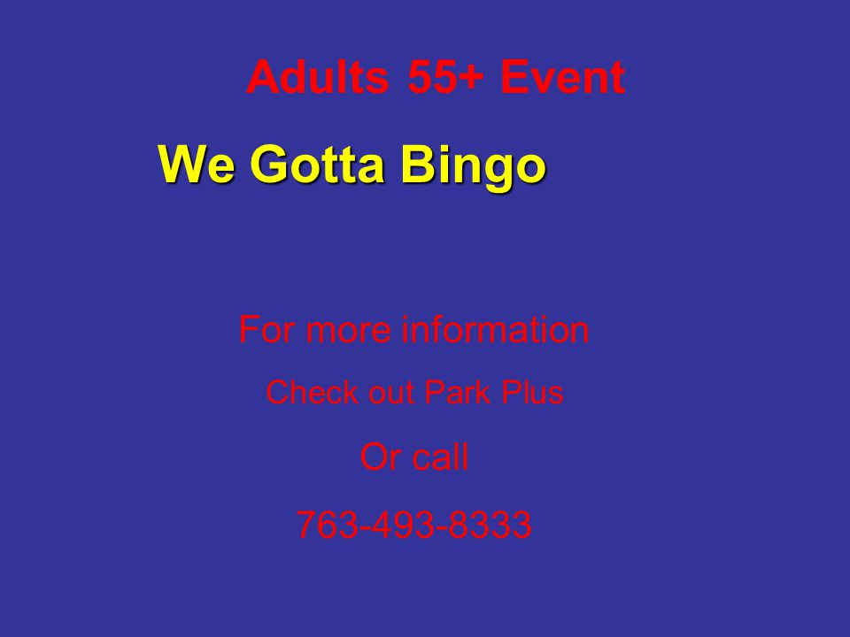 Adults 55+ Event For more information Check out Park Plus Or call 763-493-8333 We Gotta Bingo