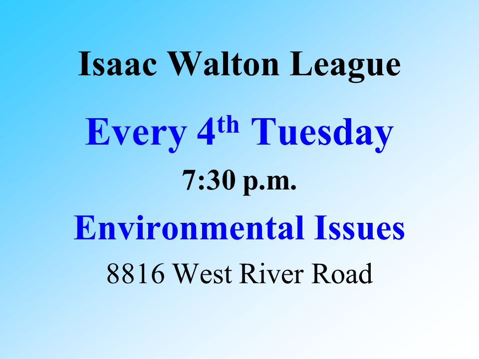 Isaac Walton League Every 4 th Tuesday 7:30 p.m. Environmental Issues 8816 West River Road