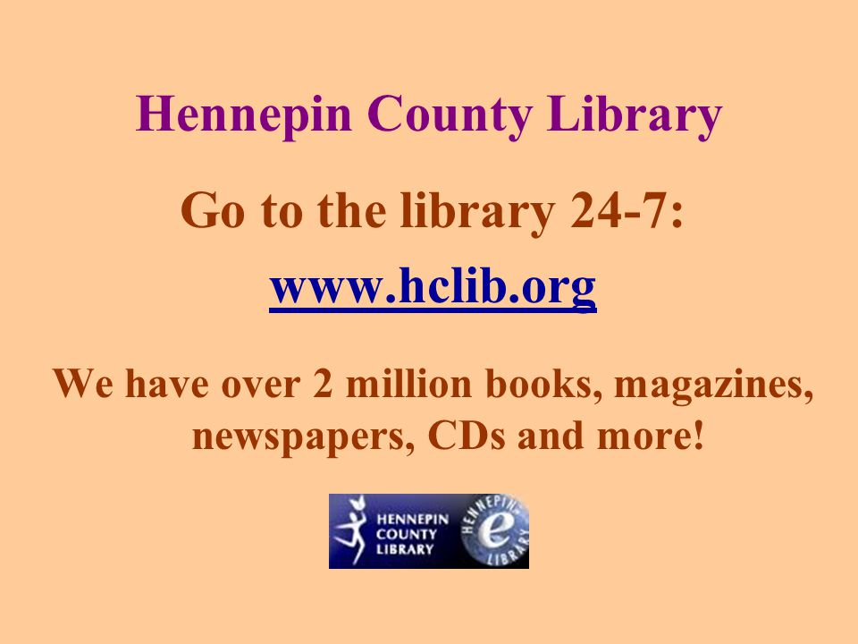 Hennepin County Library Go to the library 24-7: www.hclib.org We have over 2 million books, magazines, newspapers, CDs and more!