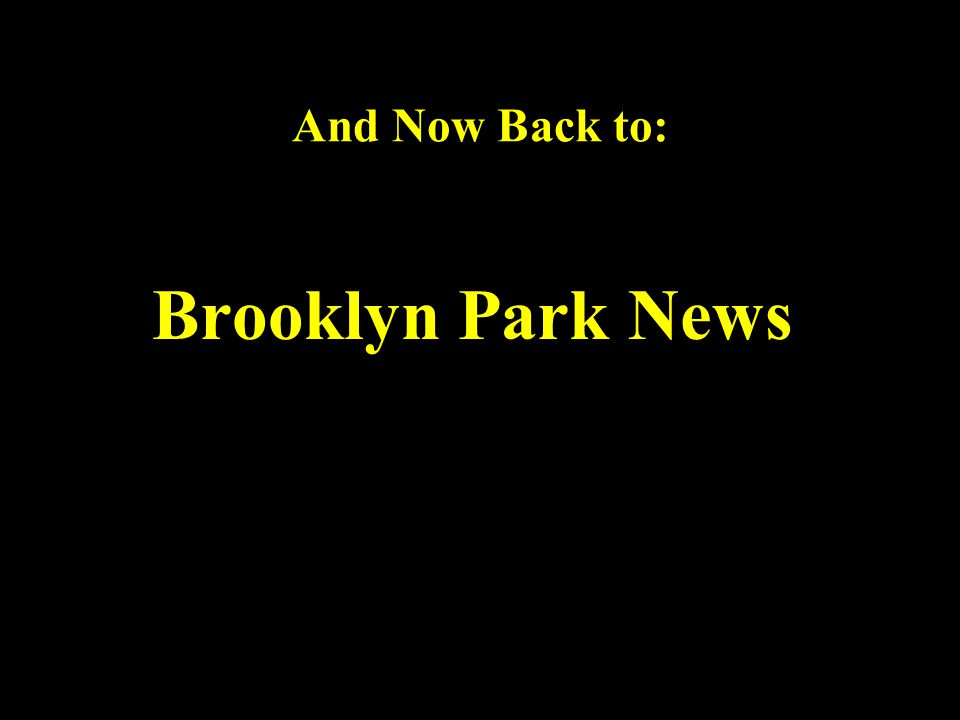 And Now Back to: Brooklyn Park News