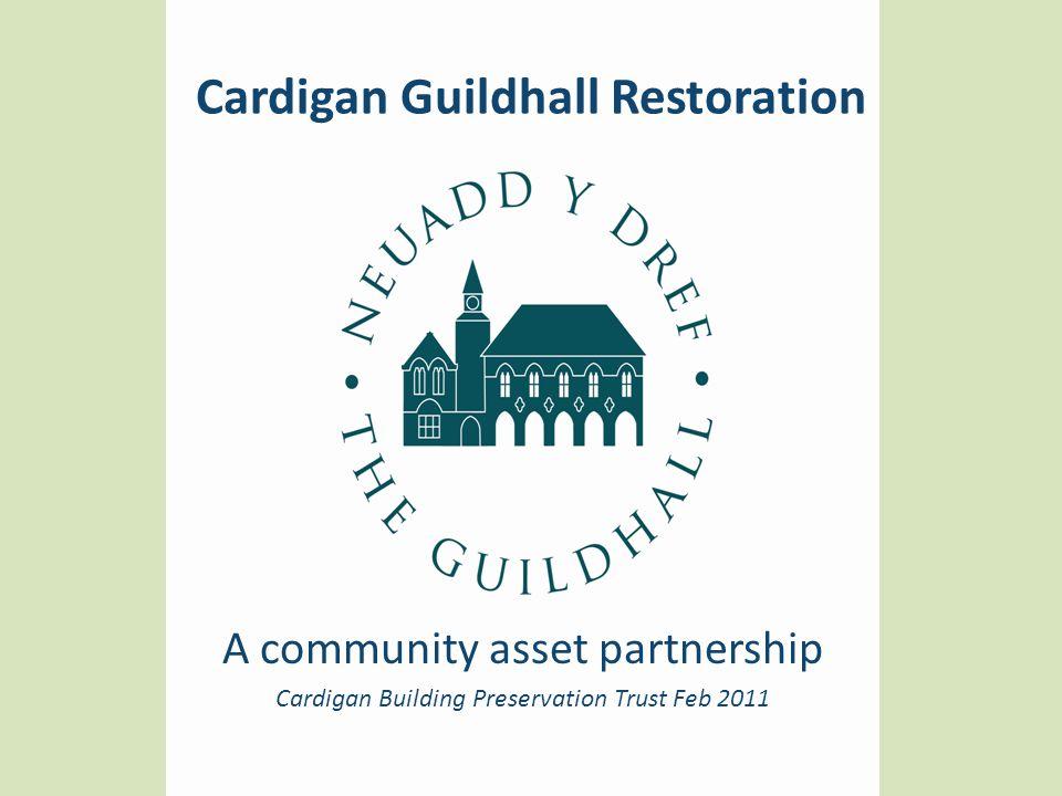 Cardigan Guildhall Restoration A community asset partnership Cardigan Building Preservation Trust Feb 2011