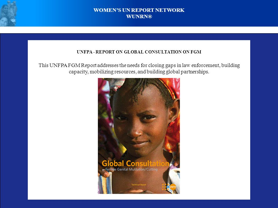 WOMENS UN REPORT NETWORK WUNRN® UNFPA - REPORT ON GLOBAL CONSULTATION ON FGM This UNFPA FGM Report addresses the needs for closing gaps in law enforcement, building capacity, mobilizing resources, and building global partnerships.