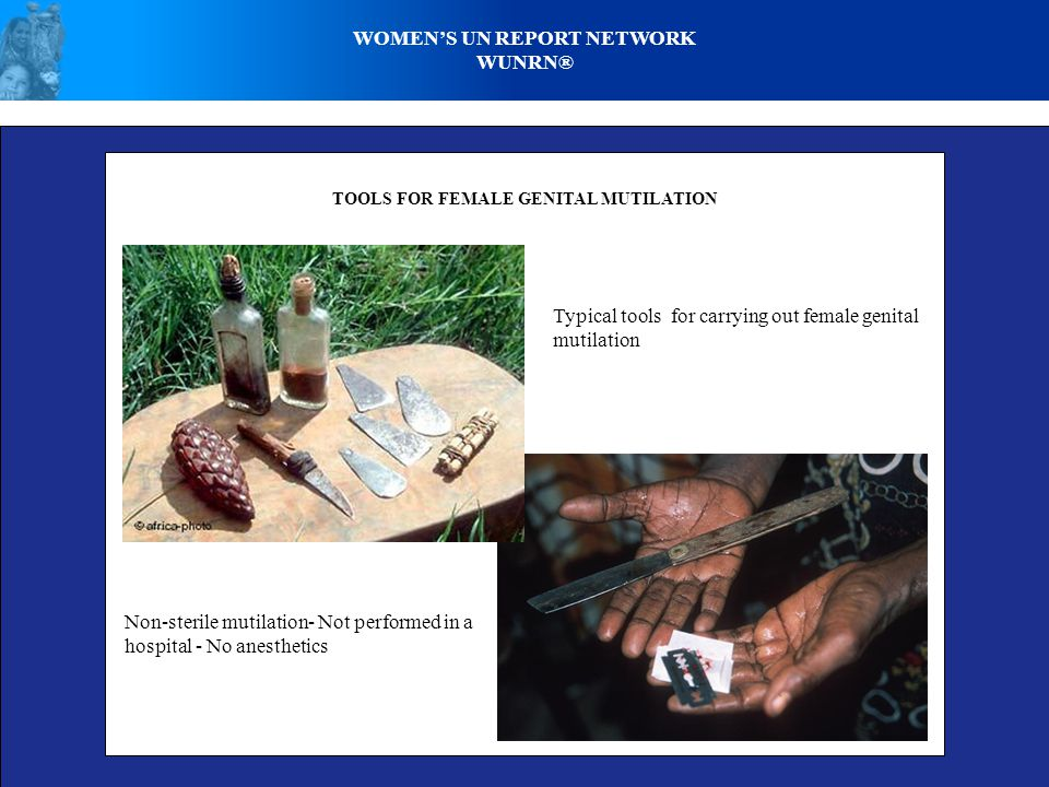 WOMENS UN REPORT NETWORK WUNRN® TOOLS FOR FEMALE GENITAL MUTILATION Typical tools for carrying out female genital mutilation Non-sterile mutilation- Not performed in a hospital - No anesthetics