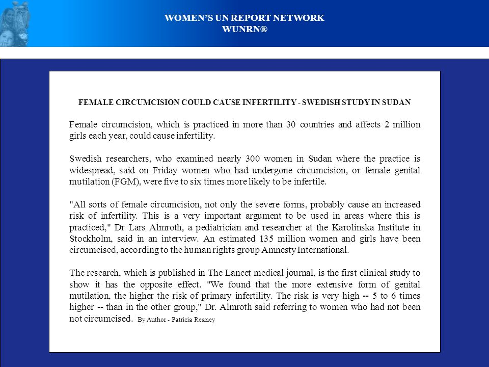 WOMENS UN REPORT NETWORK WUNRN® FEMALE CIRCUMCISION COULD CAUSE INFERTILITY - SWEDISH STUDY IN SUDAN Female circumcision, which is practiced in more than 30 countries and affects 2 million girls each year, could cause infertility.