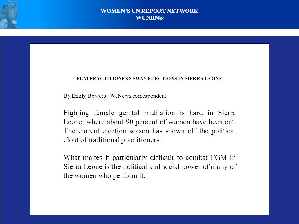 WOMENS UN REPORT NETWORK WUNRN® FGM PRACTITIONERS SWAY ELECTIONS IN SIERRA LEONE By Emily Bowers - WeNews correspondent Fighting female genital mutilation is hard in Sierra Leone, where about 90 percent of women have been cut.