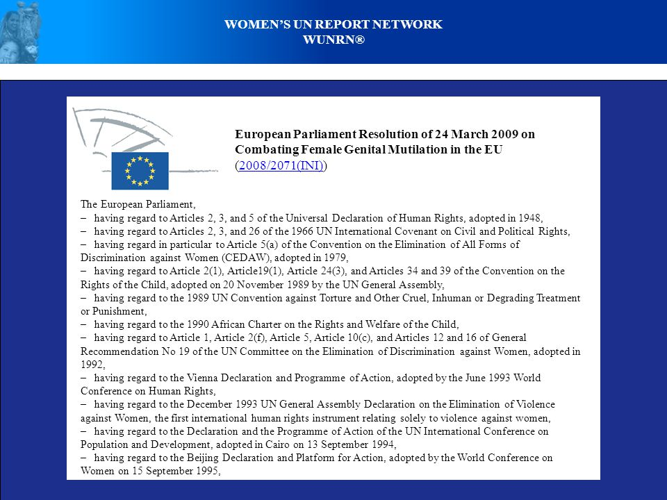 WOMENS UN REPORT NETWORK WUNRN® European Parliament Resolution of 24 March 2009 on Combating Female Genital Mutilation in the EU (2008/2071(INI))2008/2071(INI) The European Parliament, – having regard to Articles 2, 3, and 5 of the Universal Declaration of Human Rights, adopted in 1948, – having regard to Articles 2, 3, and 26 of the 1966 UN International Covenant on Civil and Political Rights, – having regard in particular to Article 5(a) of the Convention on the Elimination of All Forms of Discrimination against Women (CEDAW), adopted in 1979, – having regard to Article 2(1), Article19(1), Article 24(3), and Articles 34 and 39 of the Convention on the Rights of the Child, adopted on 20 November 1989 by the UN General Assembly, – having regard to the 1989 UN Convention against Torture and Other Cruel, Inhuman or Degrading Treatment or Punishment, – having regard to the 1990 African Charter on the Rights and Welfare of the Child, – having regard to Article 1, Article 2(f), Article 5, Article 10(c), and Articles 12 and 16 of General Recommendation No 19 of the UN Committee on the Elimination of Discrimination against Women, adopted in 1992, – having regard to the Vienna Declaration and Programme of Action, adopted by the June 1993 World Conference on Human Rights, – having regard to the December 1993 UN General Assembly Declaration on the Elimination of Violence against Women, the first international human rights instrument relating solely to violence against women, – having regard to the Declaration and the Programme of Action of the UN International Conference on Population and Development, adopted in Cairo on 13 September 1994, – having regard to the Beijing Declaration and Platform for Action, adopted by the World Conference on Women on 15 September 1995,