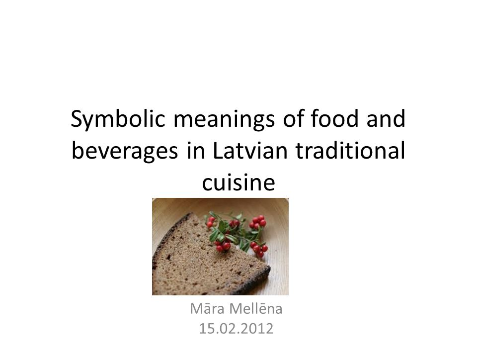 Symbolic meanings of food and beverages in Latvian traditional cuisine Māra Mellēna 15.02.2012