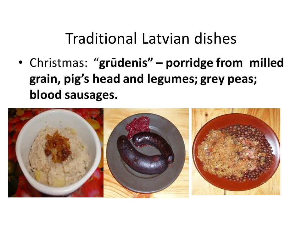 Traditional Latvian dishes Christmas: grūdenis – porridge from milled grain, pigs head and legumes; grey peas; blood sausages.
