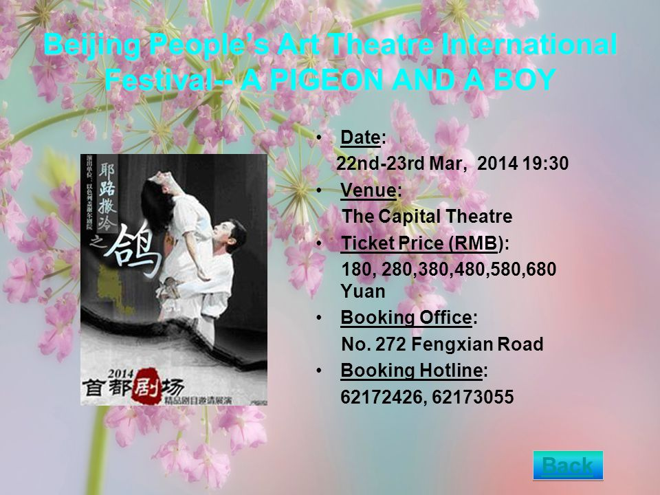 Beijing Peoples Art Theatre International Festival-- A PIGEON AND A BOY Date: 22nd-23rd Mar, 2014 19:30 Venue: The Capital Theatre Ticket Price (RMB): 180, 280,380,480,580,680 Yuan Booking Office: No.