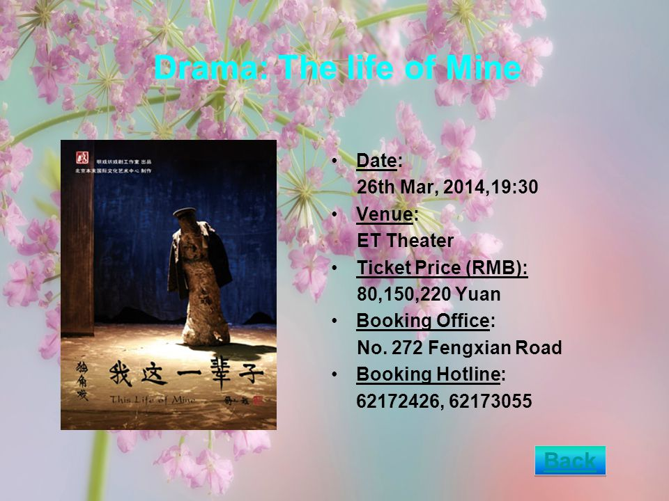 Drama: The life of Mine Date: 26th Mar, 2014,19:30 Venue: ET Theater Ticket Price (RMB): 80,150,220 Yuan Booking Office: No.