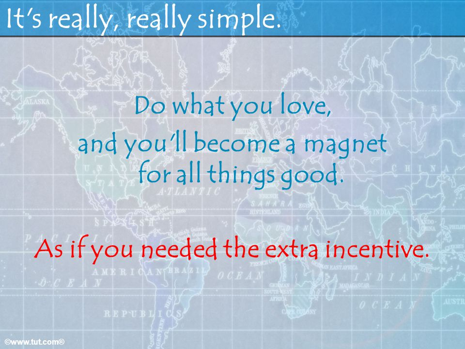 ©www.tut.com® It's really, really simple. Do what you love, and you'll become a magnet for all things good. As if you needed the extra incentive.