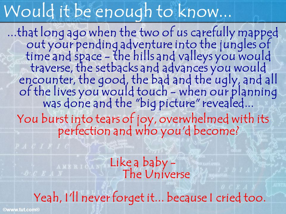 ©www.tut.com® Would it be enough to know......that long ago when the two of us carefully mapped out your pending adventure into the jungles of time and space - the hills and valleys you would traverse, the setbacks and advances you would encounter, the good, the bad and the ugly, and all of the lives you would touch - when our planning was done and the big picture revealed...