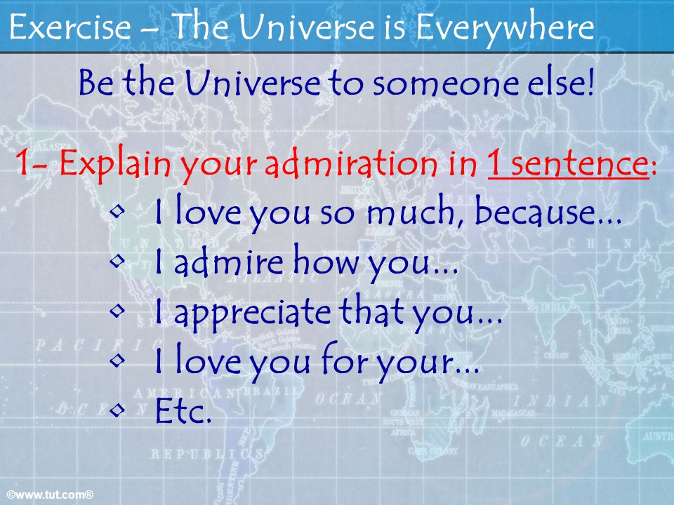 ©www.tut.com® Exercise – The Universe is Everywhere Be the Universe to someone else! 1- Explain your admiration in 1 sentence: I love you so much, bec