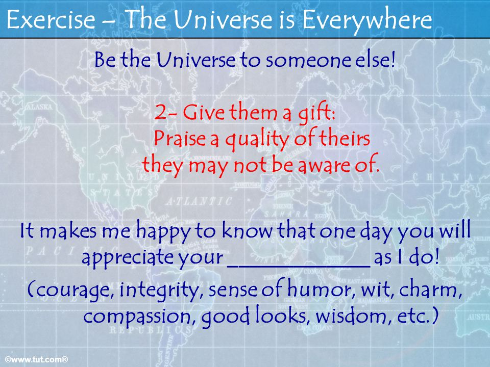 ©www.tut.com® Exercise – The Universe is Everywhere Be the Universe to someone else! 2- Give them a gift: Praise a quality of theirs they may not be a