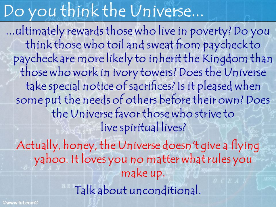 ©www.tut.com® Do you think the Universe......ultimately rewards those who live in poverty? Do you think those who toil and sweat from paycheck to payc
