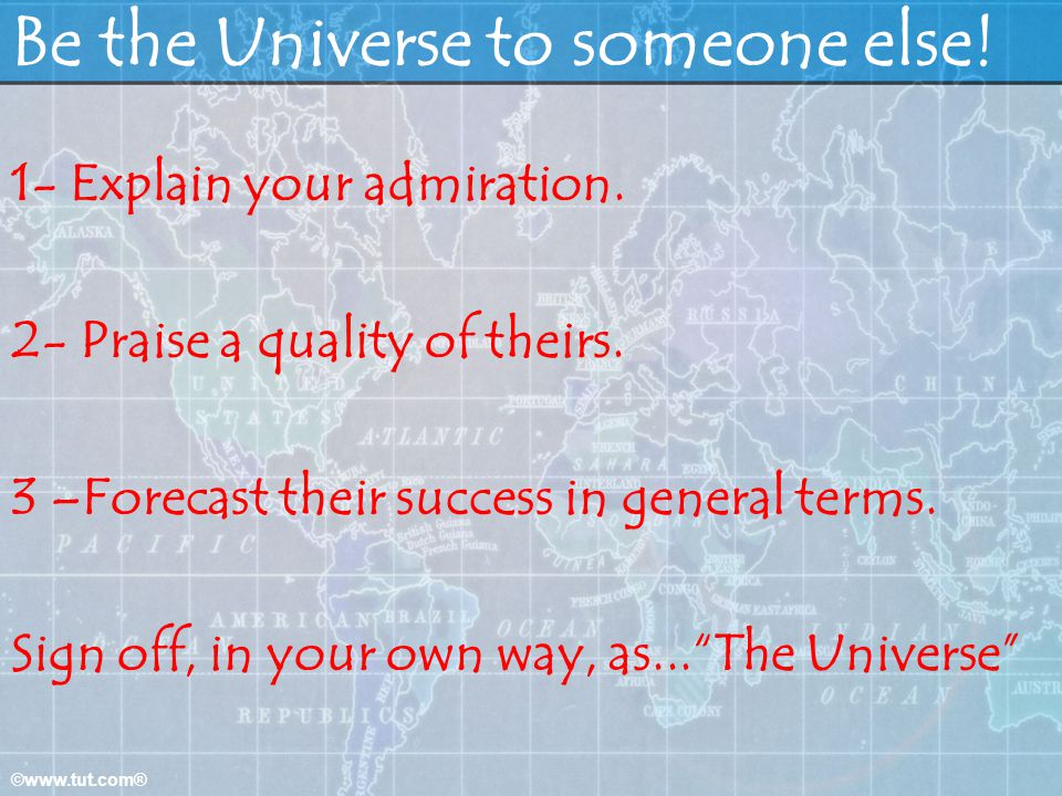 ©www.tut.com® Be the Universe to someone else! 1- Explain your admiration. 2- Praise a quality of theirs. 3 –Forecast their success in general terms.