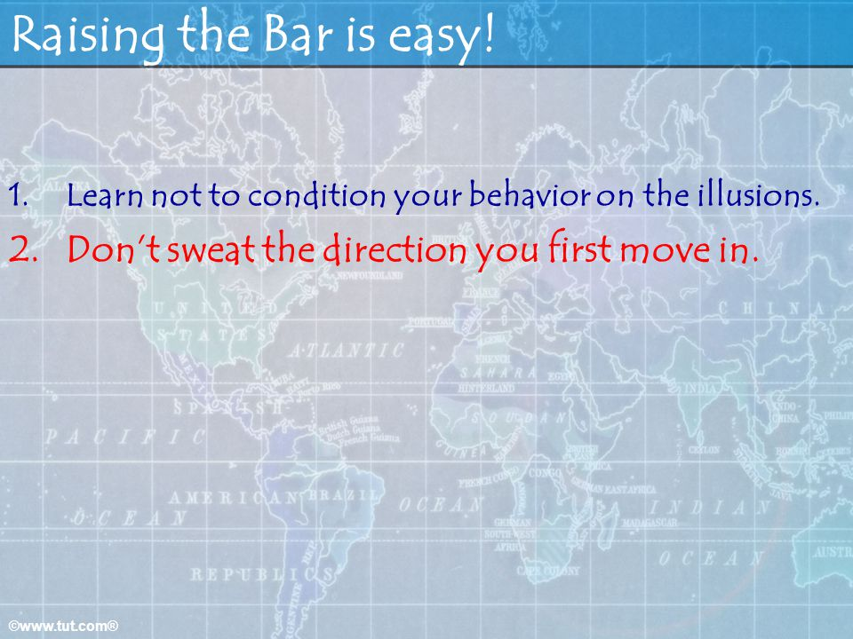 ©www.tut.com® Raising the Bar is easy.1.Learn not to condition your behavior on the illusions.