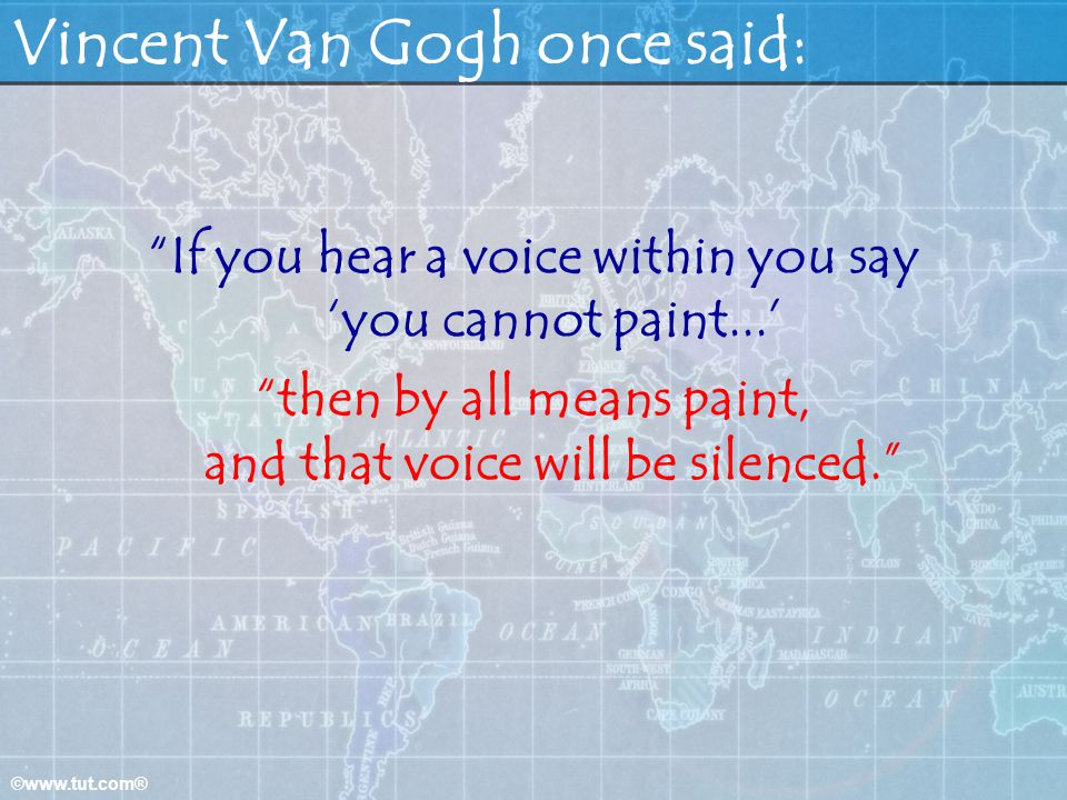©www.tut.com® Vincent Van Gogh once said: If you hear a voice within you say you cannot paint... then by all means paint, and that voice will be silen