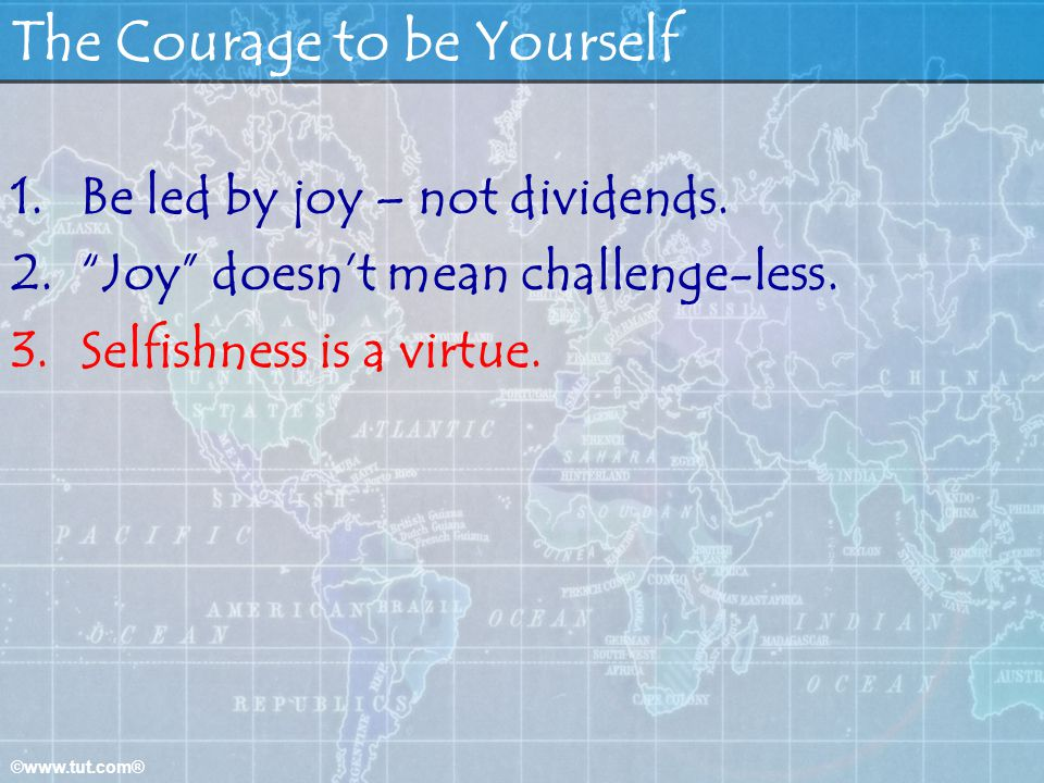©www.tut.com® The Courage to be Yourself 1.Be led by joy – not dividends. 2.Joy doesnt mean challenge-less. 3.Selfishness is a virtue.