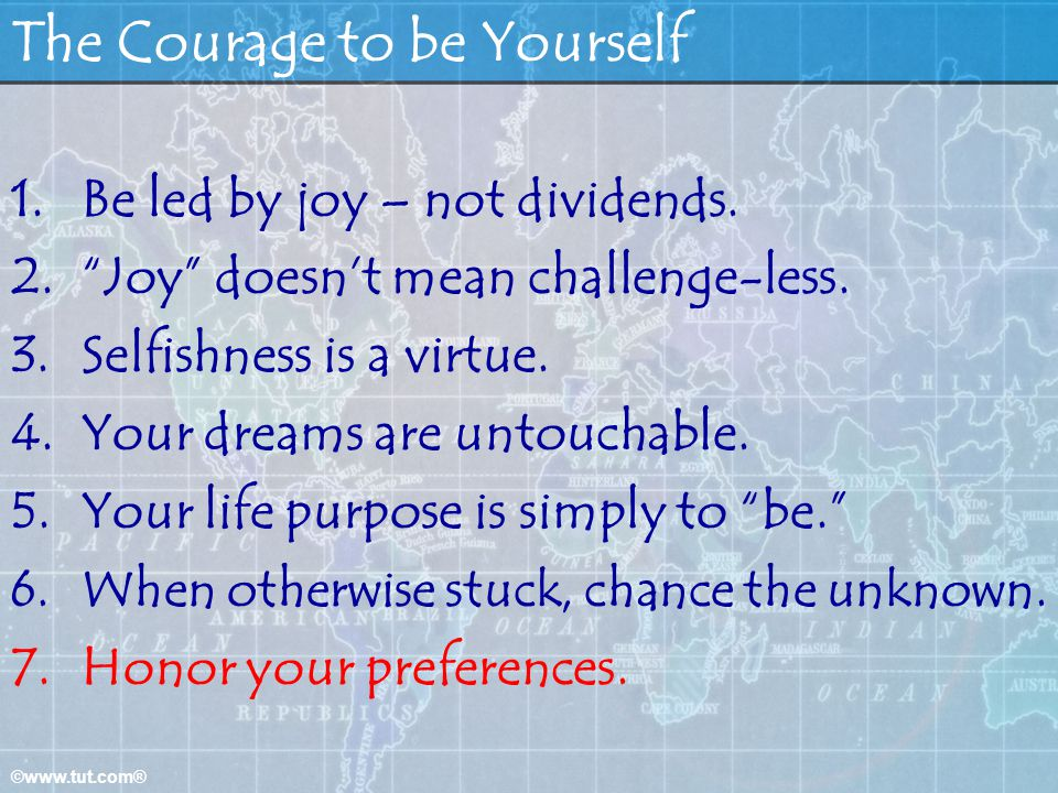 ©www.tut.com® The Courage to be Yourself 1.Be led by joy – not dividends. 2.Joy doesnt mean challenge-less. 3.Selfishness is a virtue. 4.Your dreams a