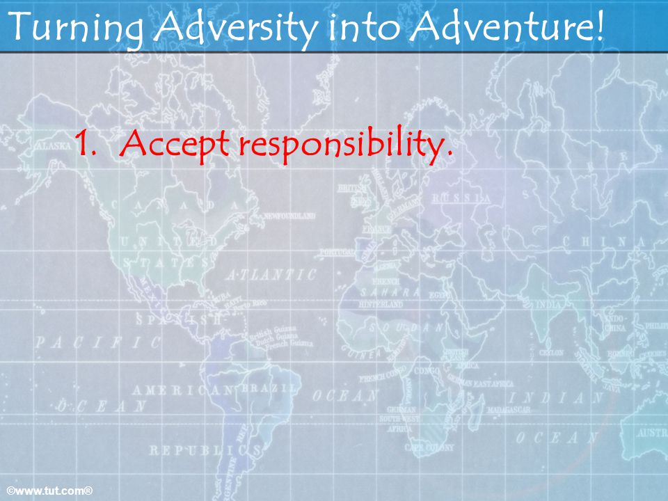 ©www.tut.com® Turning Adversity into Adventure! 1.Accept responsibility.
