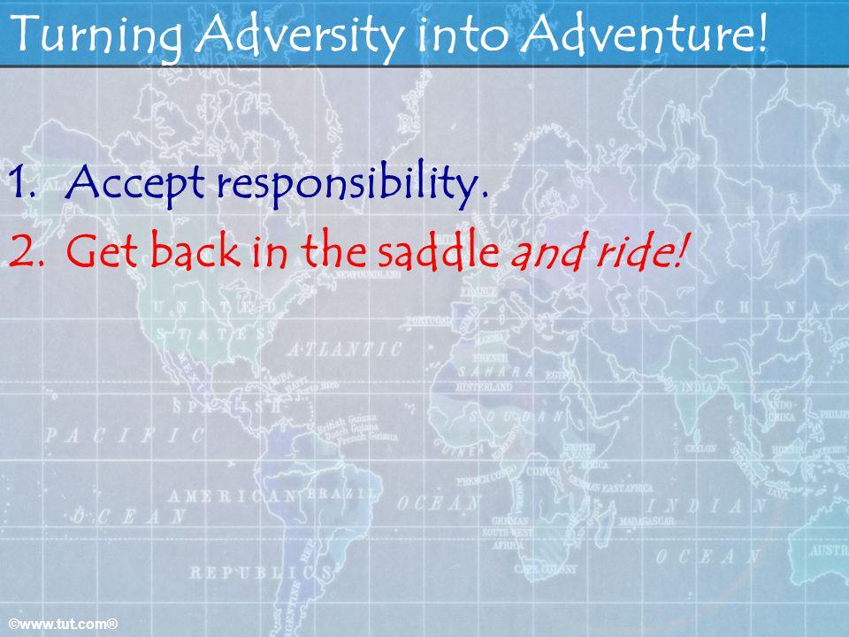 ©www.tut.com® Turning Adversity into Adventure.1.Accept responsibility.