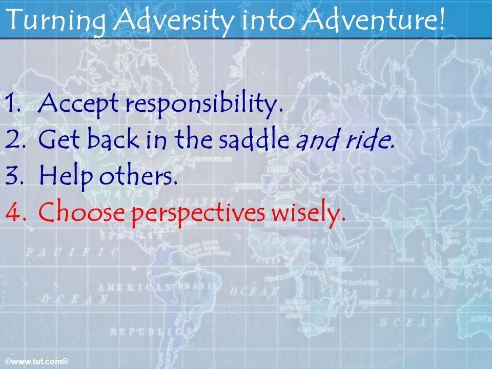 ©www.tut.com® Turning Adversity into Adventure! 1.Accept responsibility. 2.Get back in the saddle and ride. 3.Help others. 4.Choose perspectives wisel