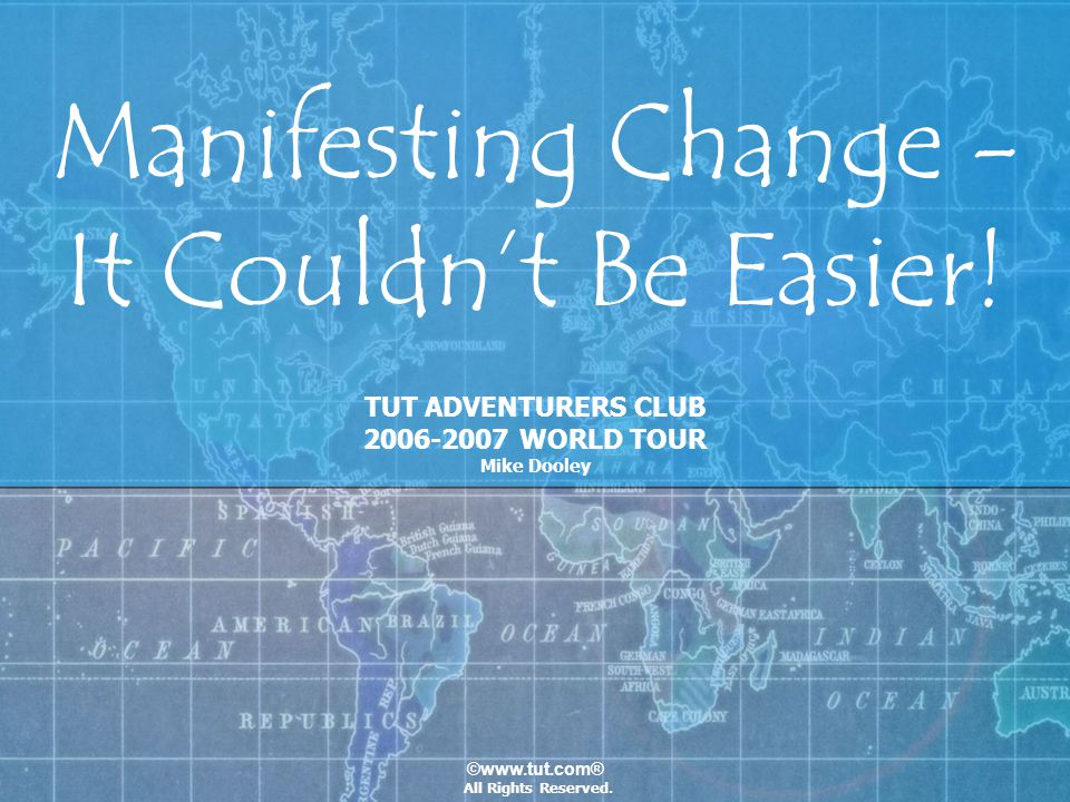 ©www.tut.com® Manifesting Change - It Couldnt Be Easier! TUT ADVENTURERS CLUB 2006-2007 WORLD TOUR Mike Dooley All Rights Reserved.