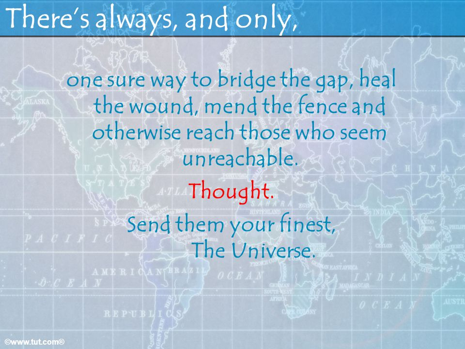 ©www.tut.com® Theres always, and only, one sure way to bridge the gap, heal the wound, mend the fence and otherwise reach those who seem unreachable.