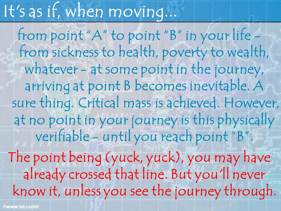 ©www.tut.com® It's as if, when moving... from point A to point B in your life - from sickness to health, poverty to wealth, whatever - at some point i