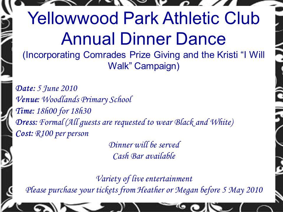 Yellowwood Park Athletic Club Annual Dinner Dance (Incorporating Comrades Prize Giving and the Kristi I Will Walk Campaign) Date: 5 June 2010 Venue: Woodlands Primary School Time: 18h00 for 18h30 Dress: Formal (All guests are requested to wear Black and White) Cost: R100 per person Dinner will be served Cash Bar available Variety of live entertainment Please purchase your tickets from Heather or Megan before 5 May 2010