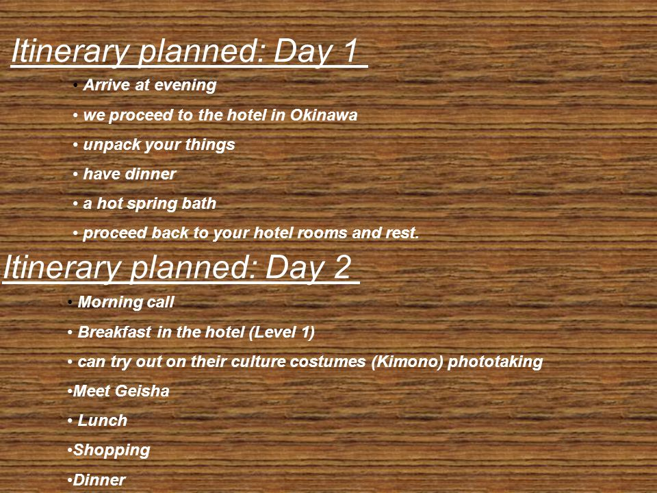 Itinerary planned: Day 1 Arrive at evening we proceed to the hotel in Okinawa unpack your things have dinner a hot spring bath proceed back to your hotel rooms and rest.