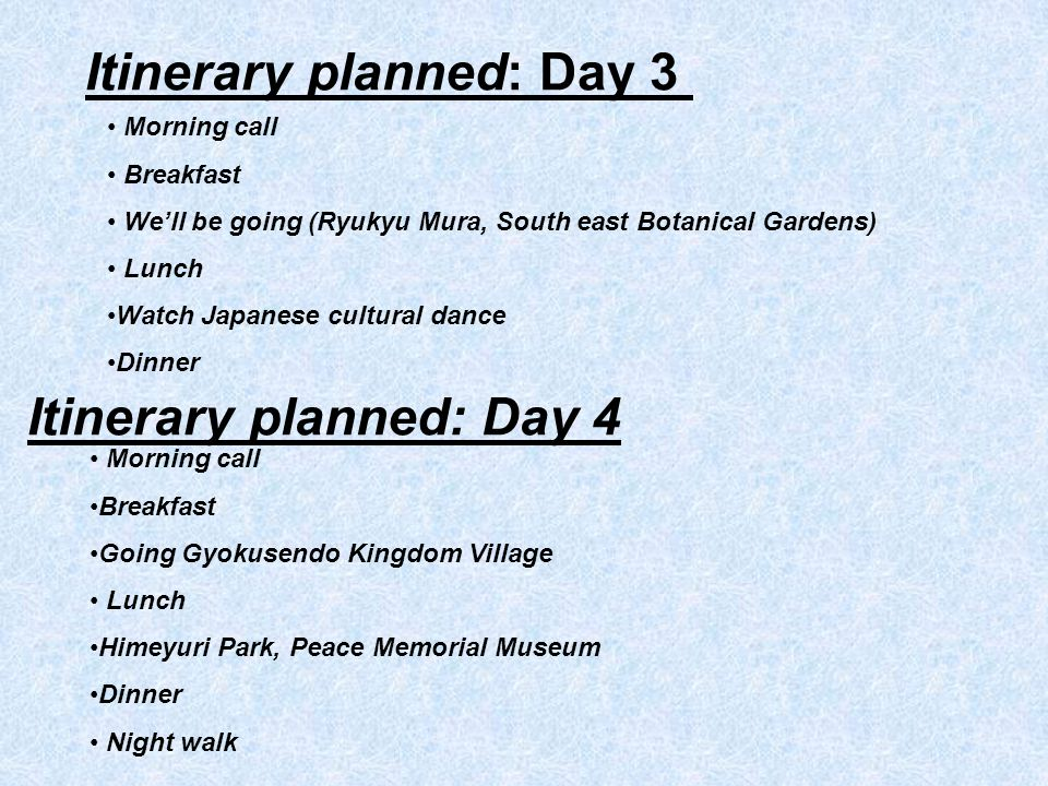 Itinerary planned: Day 3 Morning call Breakfast Well be going (Ryukyu Mura, South east Botanical Gardens) Lunch Watch Japanese cultural dance Dinner Itinerary planned: Day 4 Morning call Breakfast Going Gyokusendo Kingdom Village Lunch Himeyuri Park, Peace Memorial Museum Dinner Night walk