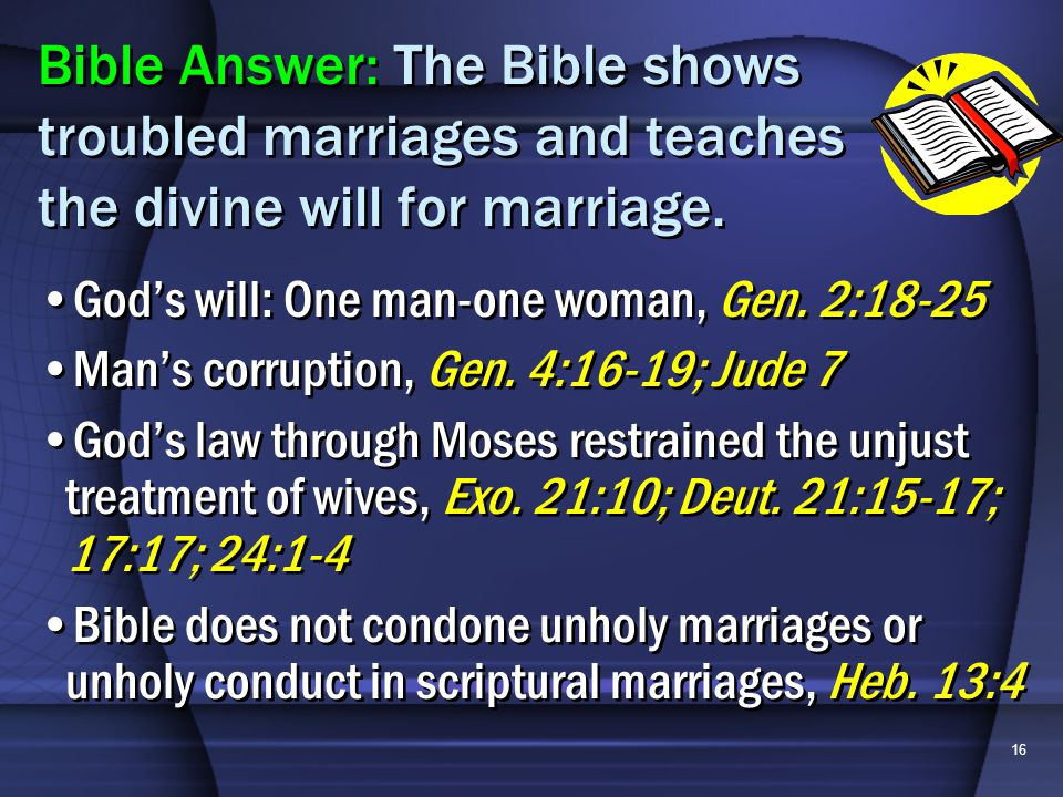 16 Gods will: One man-one woman, Gen. 2:18-25 Mans corruption, Gen. 4:16-19; Jude 7 Gods law through Moses restrained the unjust treatment of wives, E