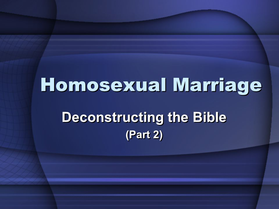 Homosexual Marriage Deconstructing the Bible (Part 2) Deconstructing the Bible (Part 2)