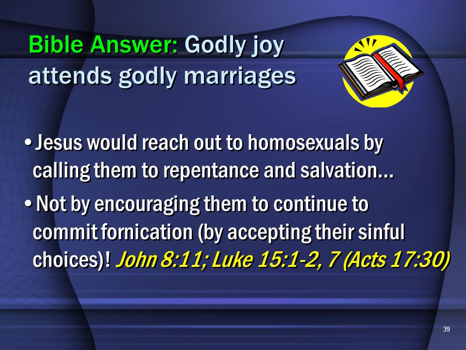 39 Jesus would reach out to homosexuals by calling them to repentance and salvation… Not by encouraging them to continue to commit fornication (by accepting their sinful choices).