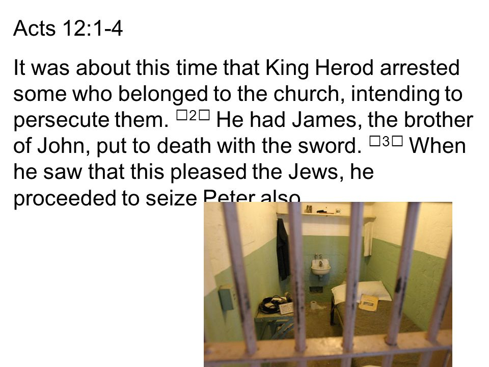 Acts 12:1-4 It was about this time that King Herod arrested some who belonged to the church, intending to persecute them.