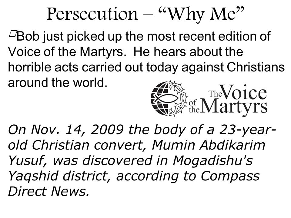 Bob just picked up the most recent edition of Voice of the Martyrs. He hears about the horrible acts carried out today against Christians around the w
