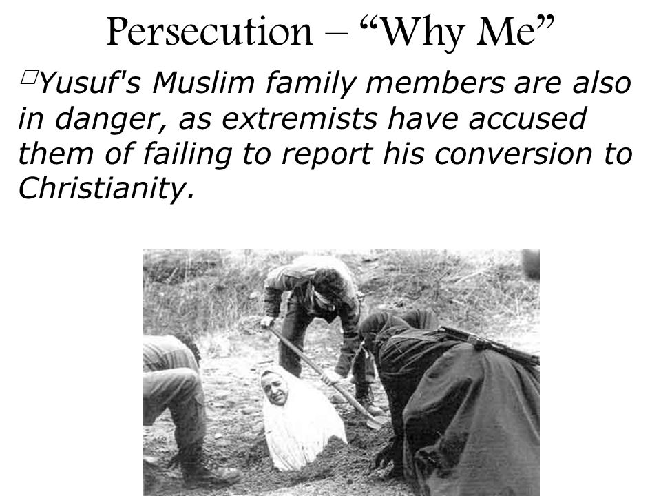 Yusuf's Muslim family members are also in danger, as extremists have accused them of failing to report his conversion to Christianity. Persecution – W
