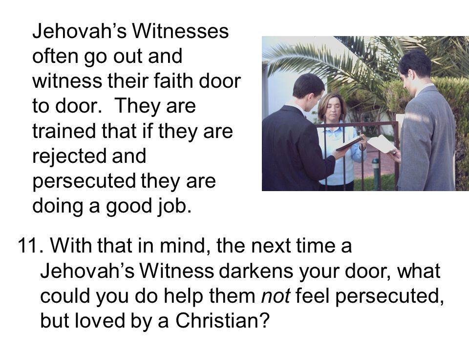 11. With that in mind, the next time a Jehovahs Witness darkens your door, what could you do help them not feel persecuted, but loved by a Christian?
