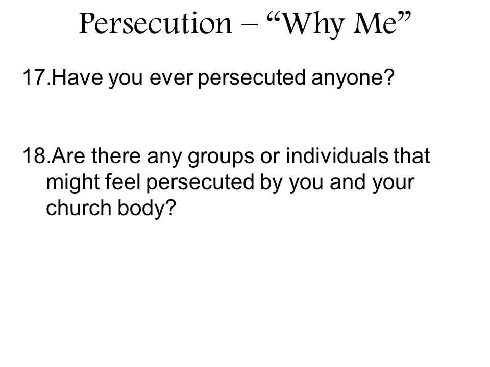 Persecution – Why Me 17.Have you ever persecuted anyone.