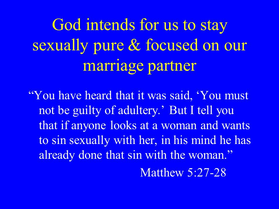 God intends for us to stay sexually pure & focused on our marriage partner You have heard that it was said, You must not be guilty of adultery.
