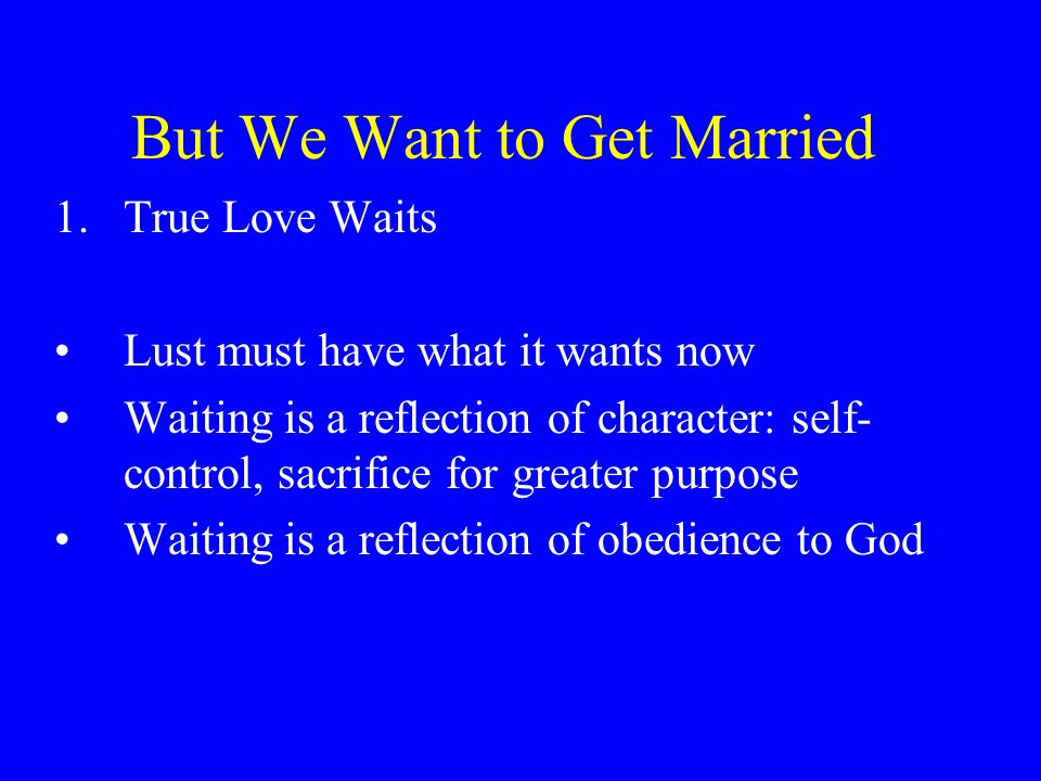 But We Want to Get Married 1.True Love Waits Lust must have what it wants now Waiting is a reflection of character: self- control, sacrifice for greater purpose Waiting is a reflection of obedience to God