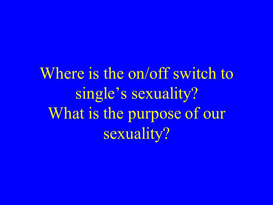 Where is the on/off switch to singles sexuality? What is the purpose of our sexuality?