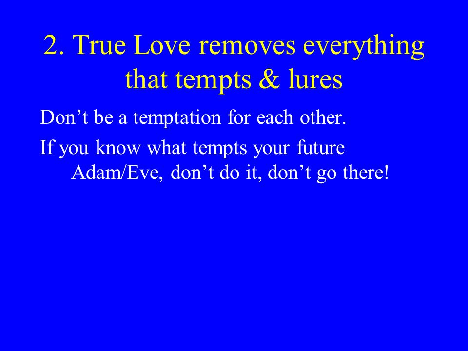 2.True Love removes everything that tempts & lures Dont be a temptation for each other.