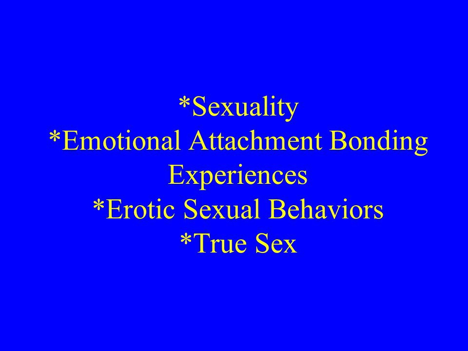 *Sexuality *Emotional Attachment Bonding Experiences *Erotic Sexual Behaviors *True Sex