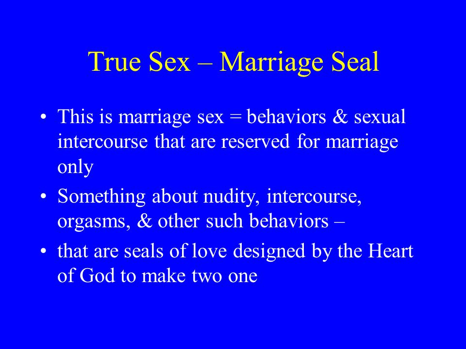 True Sex – Marriage Seal This is marriage sex = behaviors & sexual intercourse that are reserved for marriage only Something about nudity, intercourse, orgasms, & other such behaviors – that are seals of love designed by the Heart of God to make two one