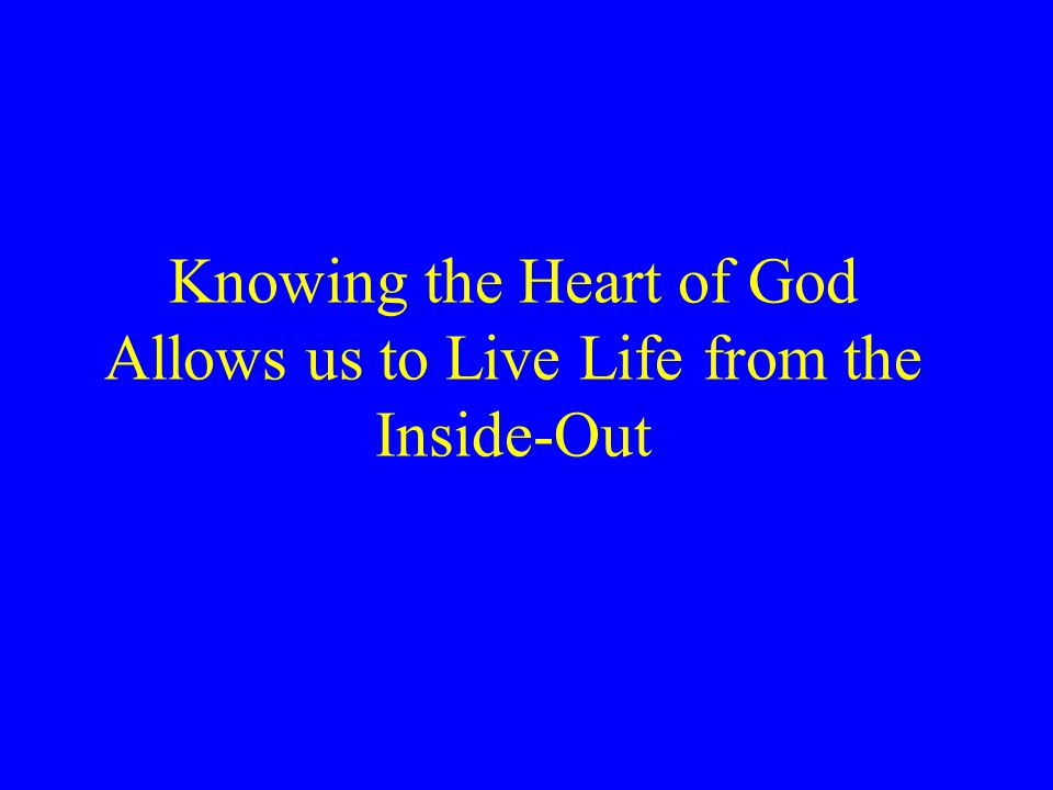 Knowing the Heart of God Allows us to Live Life from the Inside-Out