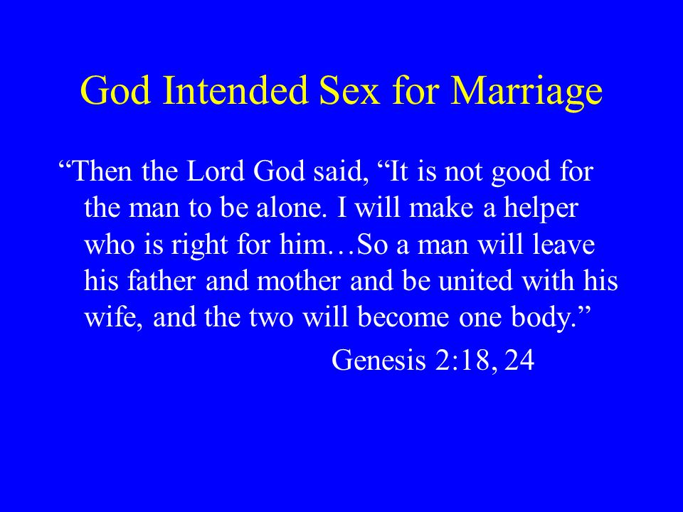 God Intended Sex for Marriage Then the Lord God said, It is not good for the man to be alone.
