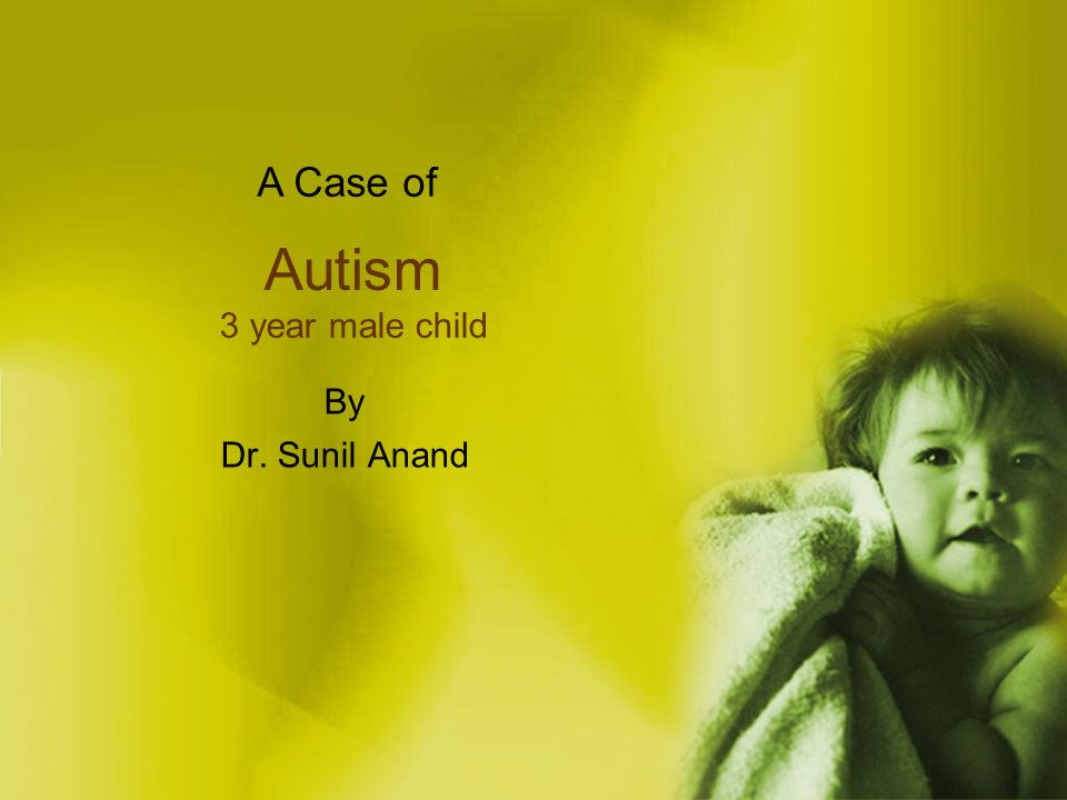 Autism 3 year male child By Dr. Sunil Anand A Case of